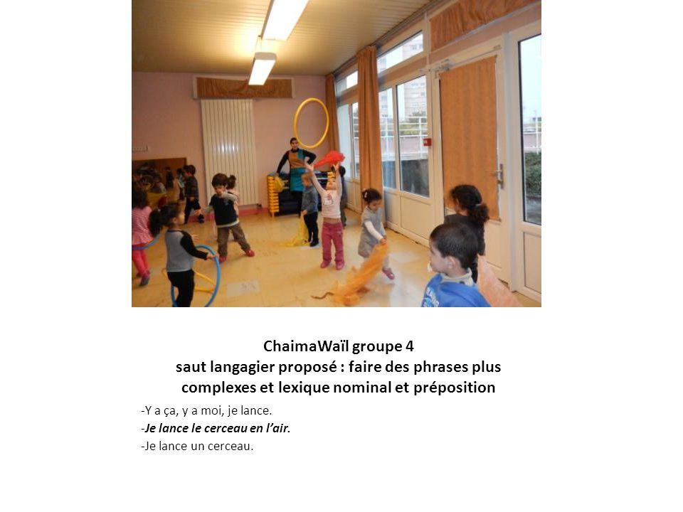 ChaimaWaïl groupe 4 saut langagier proposé : faire des phrases plus complexes et lexique nominal et préposition -Y a ça, y a moi, je lance. -Je lance