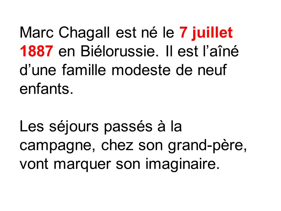 Marc Chagall est né le 7 juillet 1887 en Biélorussie. Il est laîné dune famille modeste de neuf enfants. Les séjours passés à la campagne, chez son gr