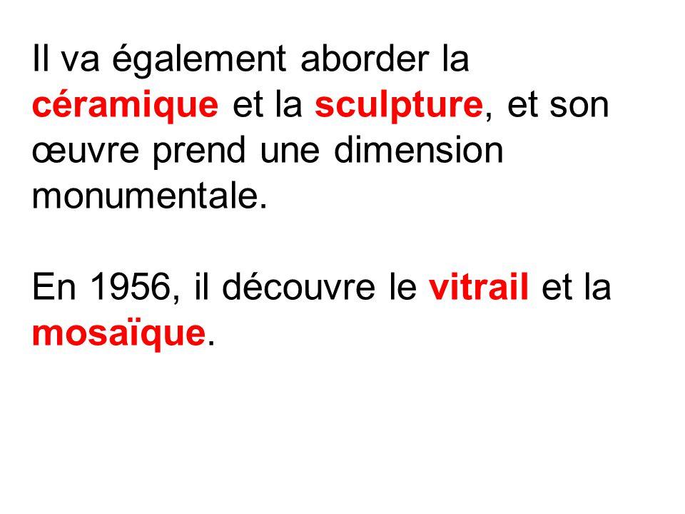 Il va également aborder la céramique et la sculpture, et son œuvre prend une dimension monumentale. En 1956, il découvre le vitrail et la mosaïque.