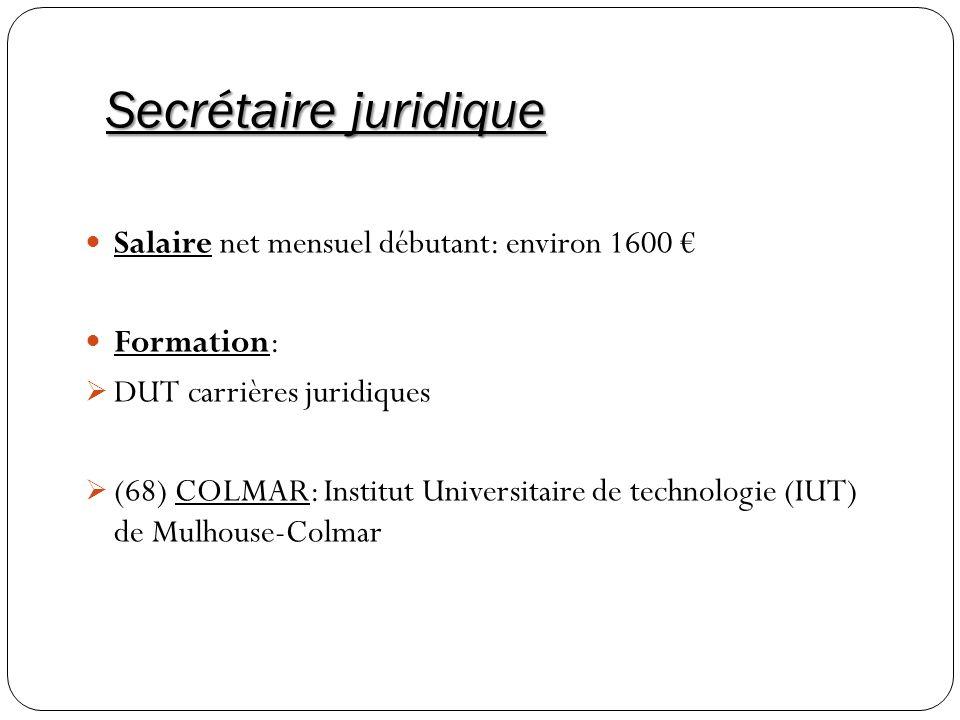Secrétaire juridique Salaire net mensuel débutant: environ 1600 Formation: DUT carrières juridiques (68) COLMAR: Institut Universitaire de technologie
