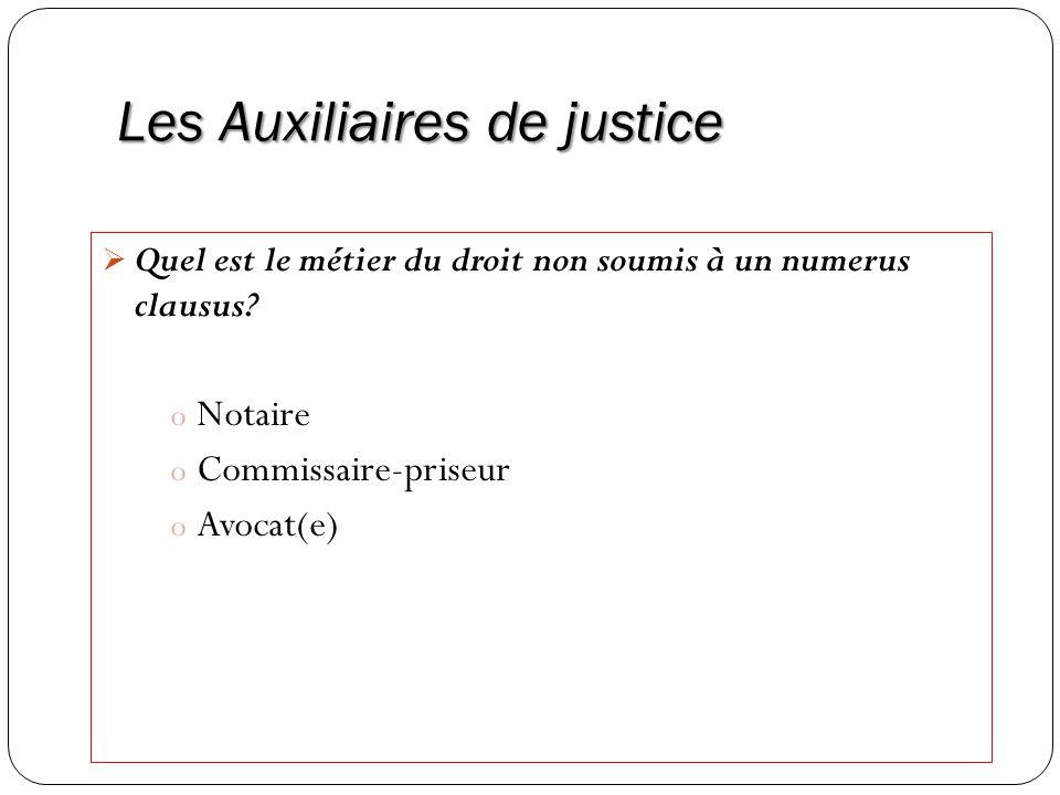 Les Auxiliaires de justice Quel est le métier du droit non soumis à un numerus clausus? o Notaire o Commissaire-priseur o Avocat(e)