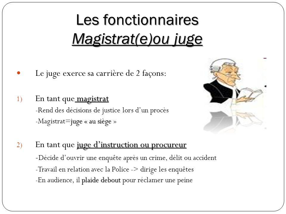 Les fonctionnaires Magistrat(e)ou juge Le juge exerce sa carrière de 2 façons: magistrat 1) En tant que magistrat -Rend des décisions de justice lors