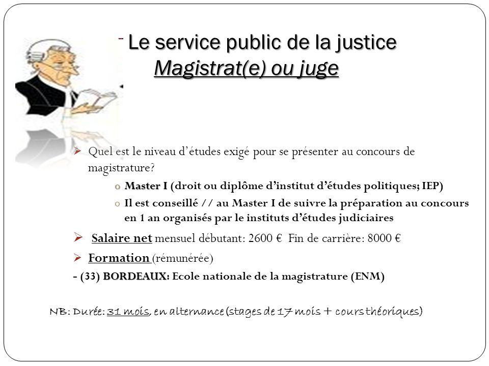 Le service public de la justice Magistrat(e) ou juge Quel est le niveau détudes exigé pour se présenter au concours de magistrature? oMaster I oMaster