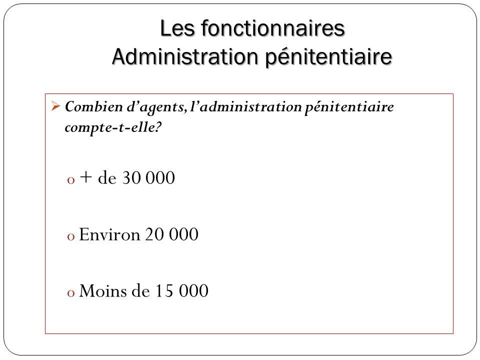 Les fonctionnaires Administration pénitentiaire Combien dagents, ladministration pénitentiaire compte-t-elle? o + de 30 000 o Environ 20 000 o Moins d