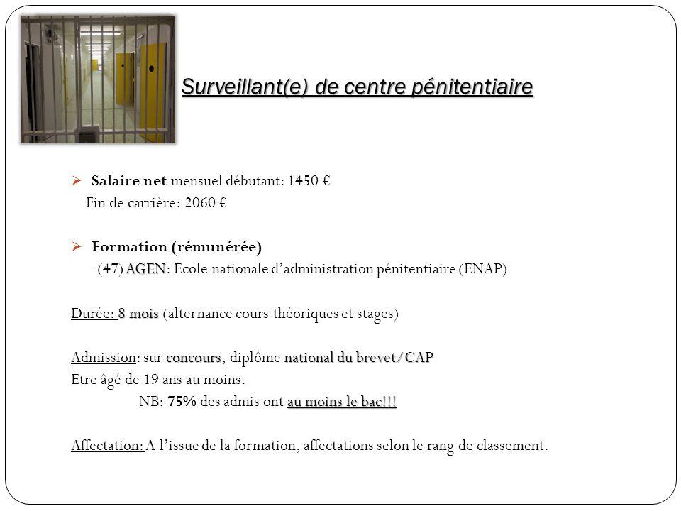 Surveillant(e) de centre pénitentiaire Salaire net mensuel débutant: 1450 Fin de carrière: 2060 Formation (rémunérée) AGEN -(47) AGEN: Ecole nationale