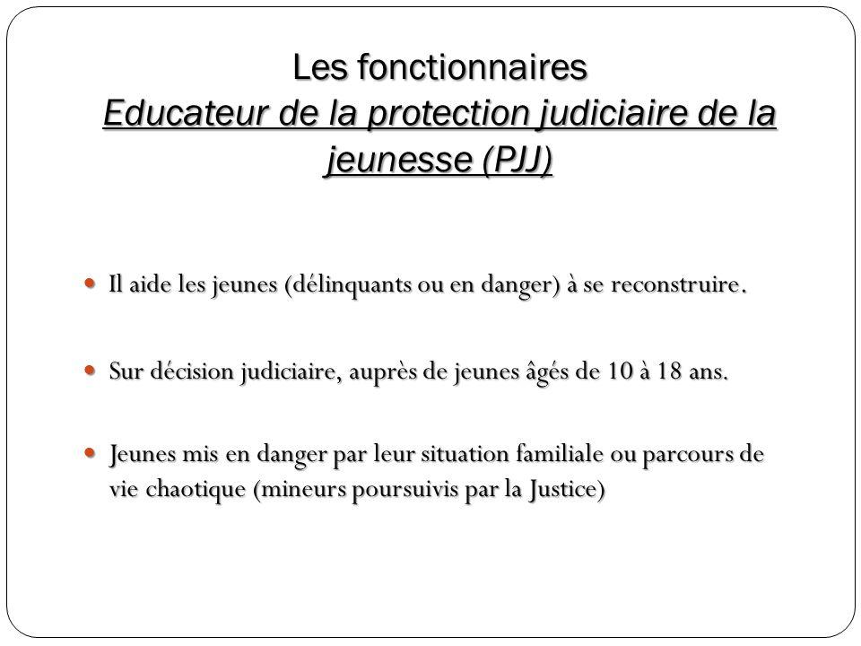 Les fonctionnaires Educateur de la protection judiciaire de la jeunesse (PJJ) Il aide les jeunes (délinquants ou en danger) à se reconstruire. Il aide