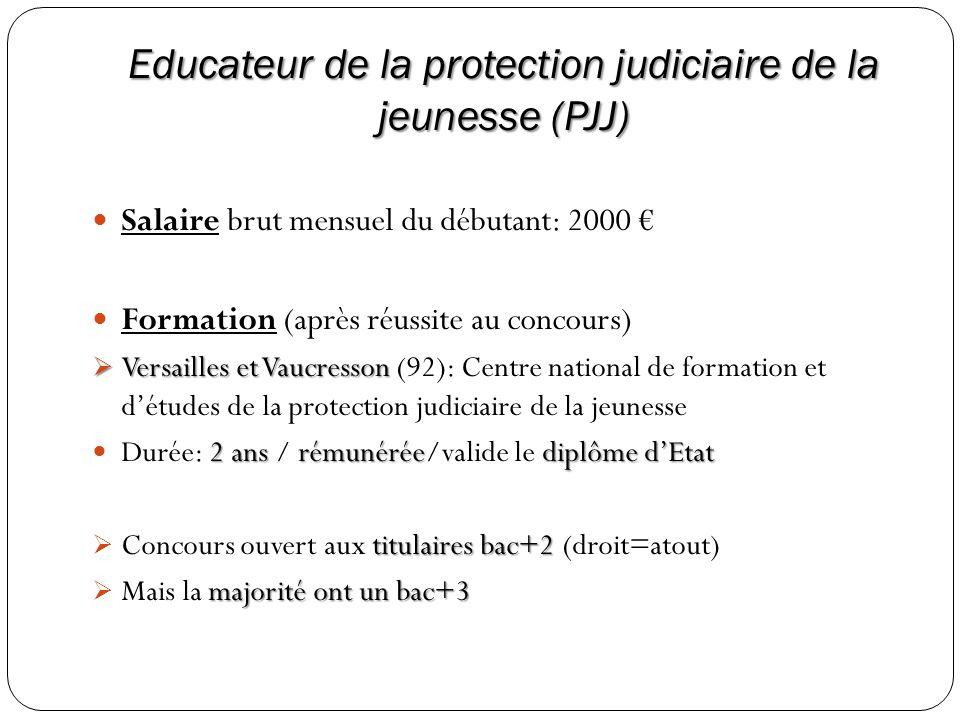Educateur de la protection judiciaire de la jeunesse (PJJ) Salaire brut mensuel du débutant: 2000 Formation (après réussite au concours) Versailles et