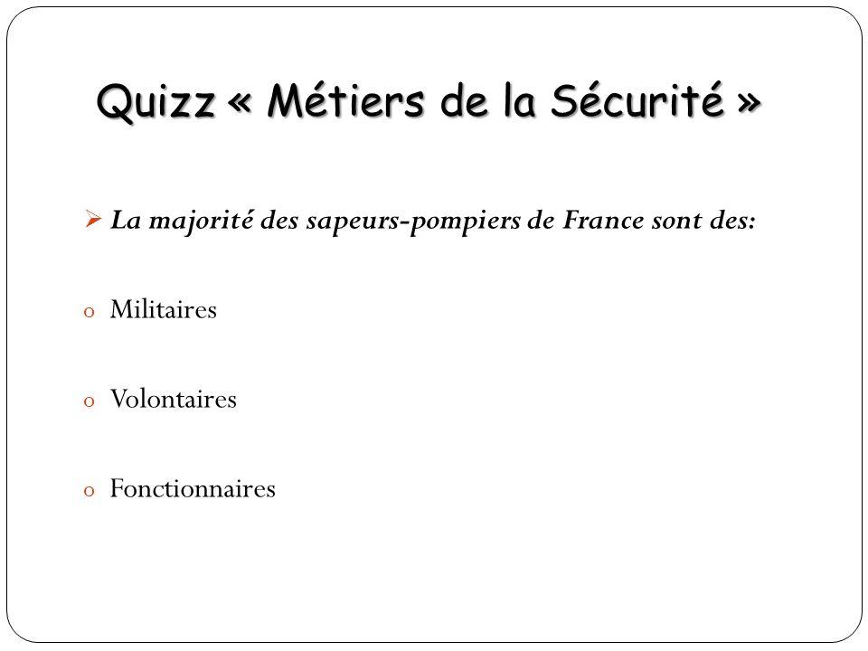 Quizz « Métiers de la Sécurité » La majorité des sapeurs-pompiers de France sont des: o Militaires o Volontaires o Fonctionnaires