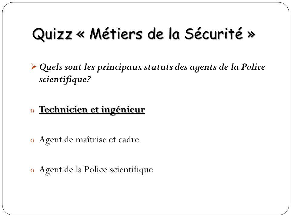 Quizz « Métiers de la Sécurité » Quels sont les principaux statuts des agents de la Police scientifique? o Technicien et ingénieur o Agent de maîtrise