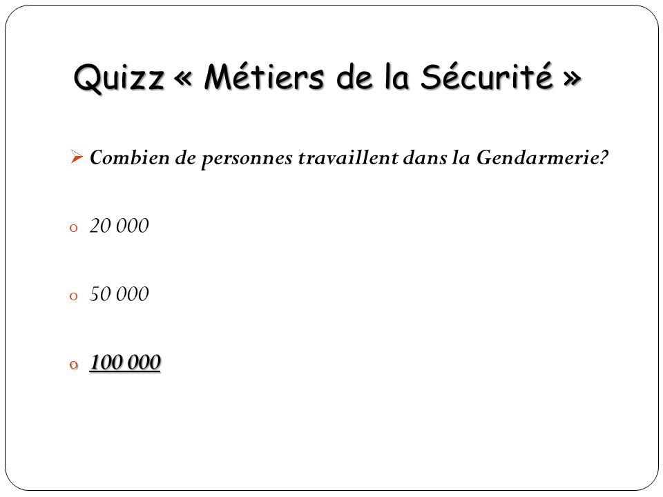 Quizz « Métiers de la Sécurité » Combien de personnes travaillent dans la Gendarmerie? o 20 000 o 50 000 o 100 000