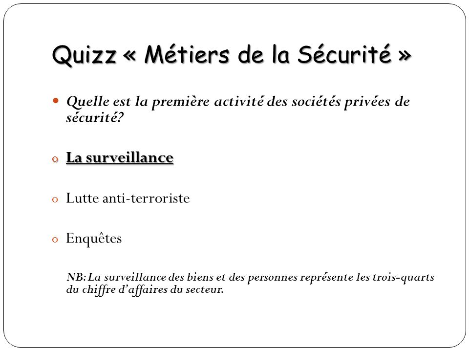 Quizz « Métiers de la Sécurité » Quelle est la première activité des sociétés privées de sécurité? o La surveillance o Lutte anti-terroriste o Enquête