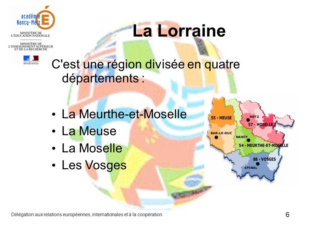 6 Délégation aux relations européennes, internationales et à la coopération C est une région divisée en quatre départements : La Lorraine La Meurthe-et-Moselle La Meuse La Moselle Les Vosges