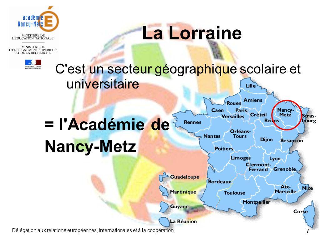 7 C est un secteur géographique scolaire et universitaire La Lorraine = l Académie de Nancy-Metz Délégation aux relations européennes, internationales et à la coopération