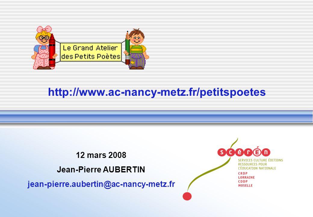 http://www.ac-nancy-metz.fr/petitspoetes 12 mars 2008 Jean-Pierre AUBERTIN jean-pierre.aubertin@ac-nancy-metz.fr