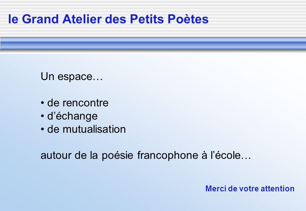Un espace… de rencontre déchange de mutualisation autour de la poésie francophone à lécole… le Grand Atelier des Petits Poètes Merci de votre attentio