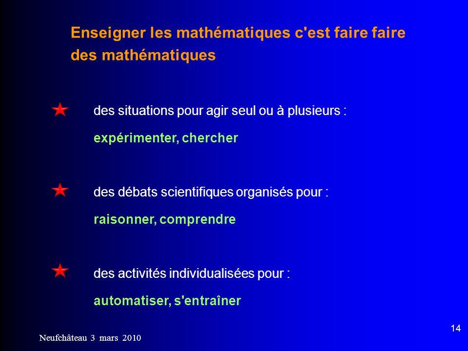 Neufchâteau 3 mars 2010 14 Enseigner les mathématiques c'est faire faire des mathématiques des situations pour agir seul ou à plusieurs : expérimenter