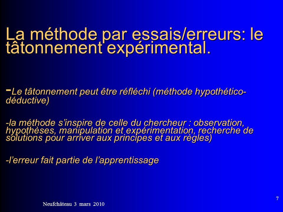 Neufchâteau 3 mars 2010 7 La méthode par essais/erreurs: le tâtonnement expérimental. - Le tâtonnement peut être réfléchi (méthode hypothético- déduct