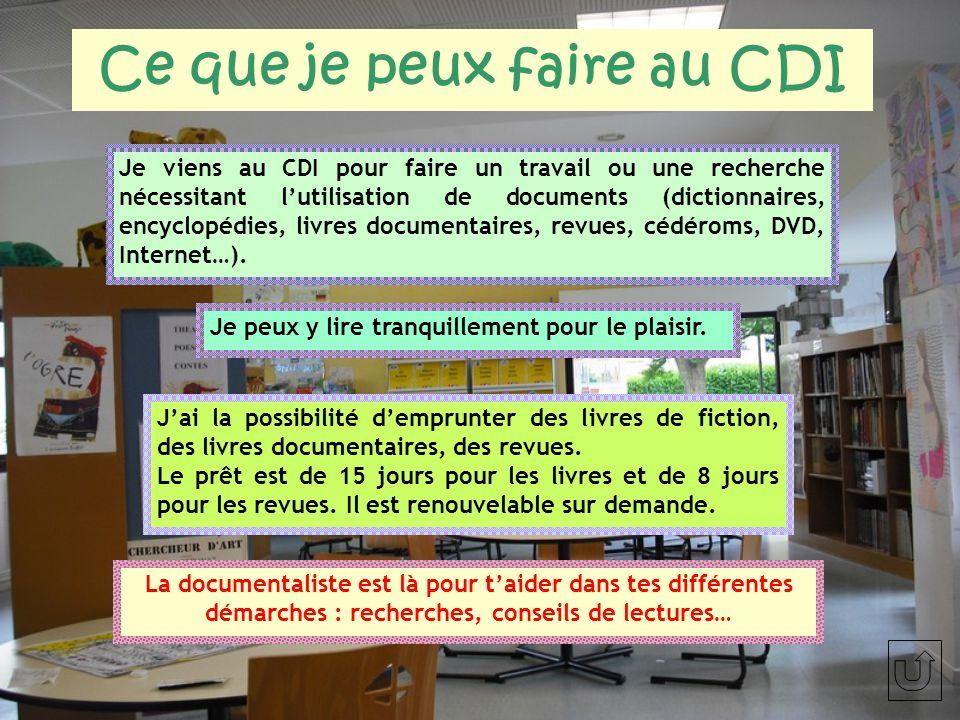 Ce que je peux faire au CDI Je viens au CDI pour faire un travail ou une recherche nécessitant lutilisation de documents (dictionnaires, encyclopédies, livres documentaires, revues, cédéroms, DVD, Internet…).