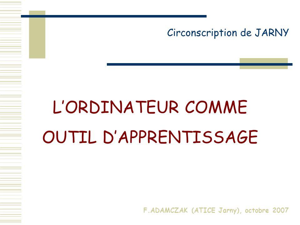 LORDINATEUR COMME OUTIL DAPPRENTISSAGE Circonscription de JARNY F.ADAMCZAK (ATICE Jarny), octobre 2007