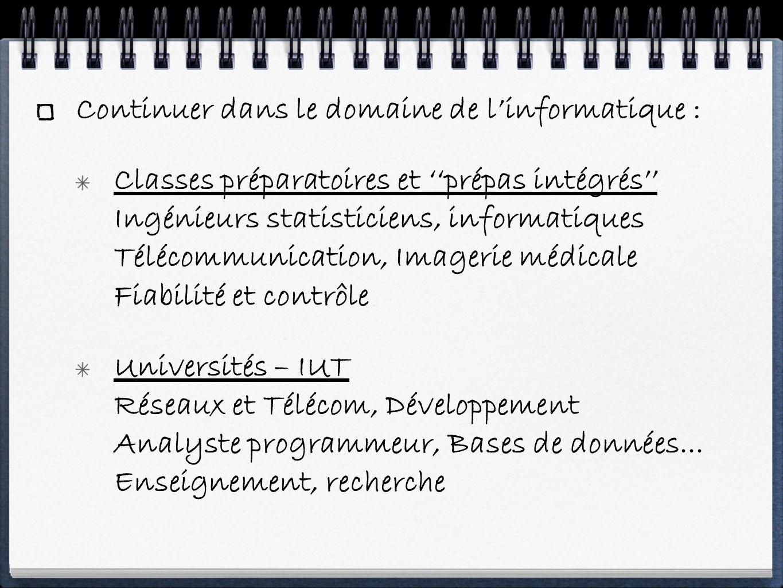 Continuer dans le domaine de linformatique : Classes préparatoires et prépas intégrés Ingénieurs statisticiens, informatiques Télécommunication, Imagerie médicale Fiabilité et contrôle Universités – IUT Réseaux et Télécom, Développement Analyste programmeur, Bases de données...