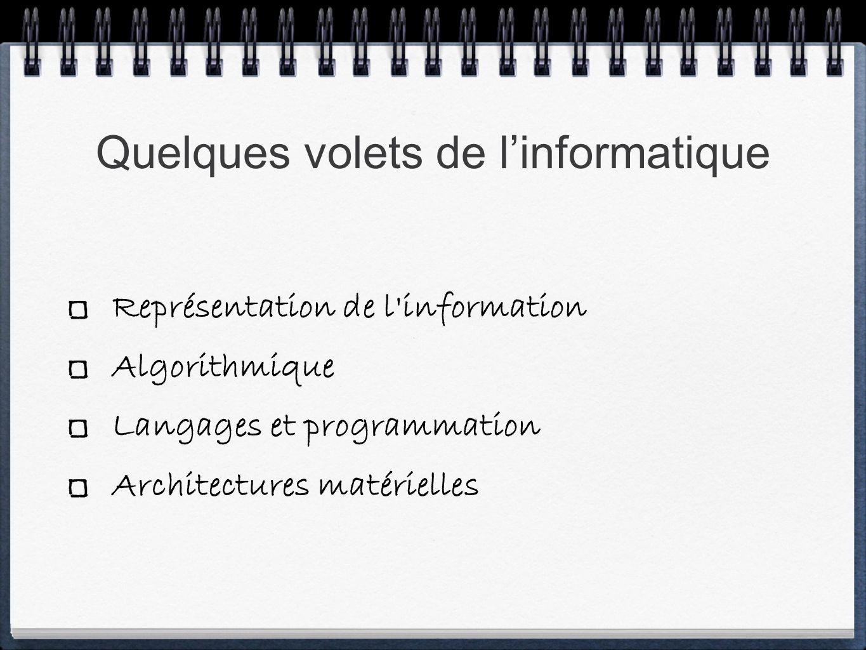 Quelques volets de linformatique Représentation de l information Algorithmique Langages et programmation Architectures matérielles