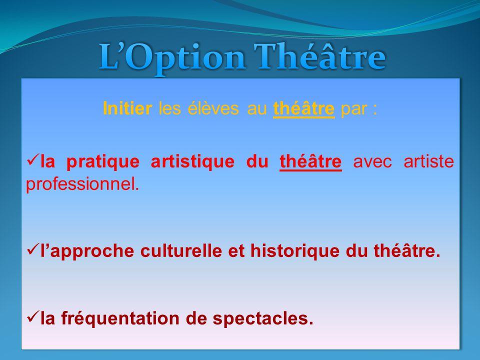 Initier les élèves au théâtre par : la pratique artistique du théâtre avec artiste professionnel. lapproche culturelle et historique du théâtre. la fr