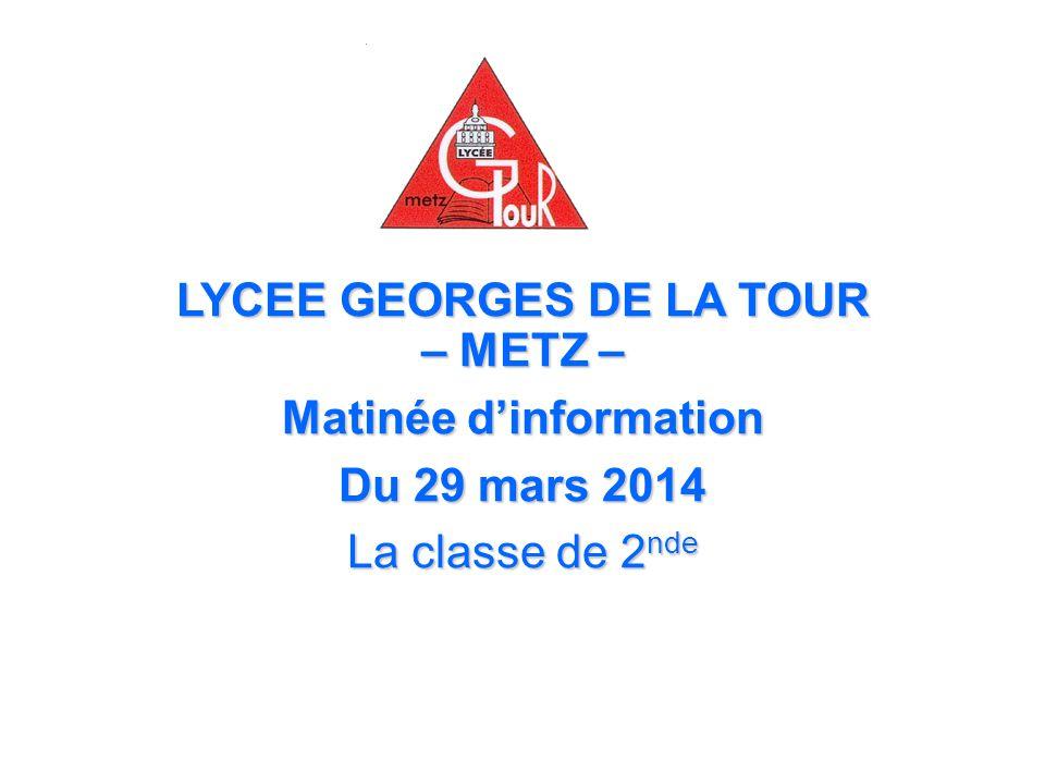 LYCEE GEORGES DE LA TOUR – METZ – Matinée dinformation Du 29 mars 2014 La classe de 2 nde
