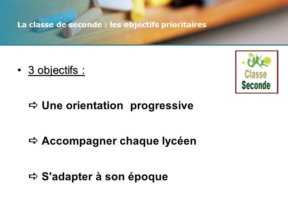 La classe de seconde : les objectifs prioritaires 3 objectifs :3 objectifs : Une orientation progressive Accompagner chaque lycéen S adapter à son époque