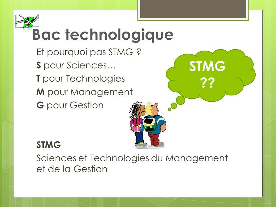 Bac technologique Et pourquoi pas STMG ? S pour Sciences… T pour Technologies M pour Management G pour Gestion STMG Sciences et Technologies du Manage