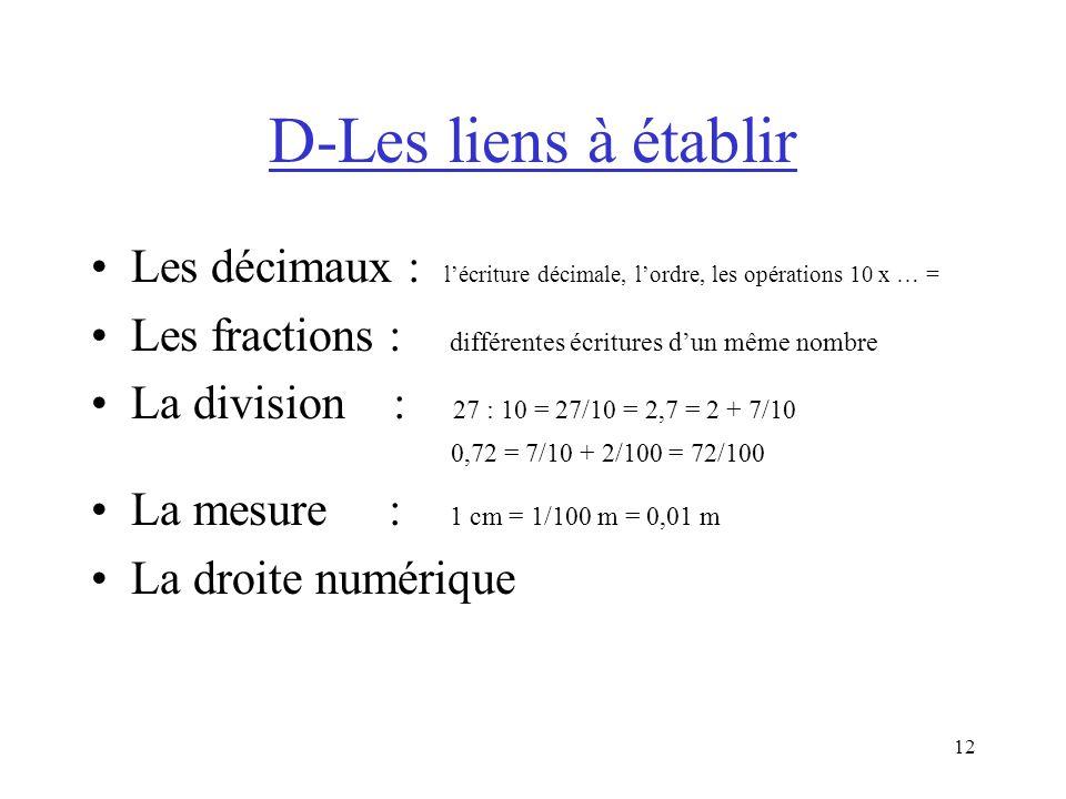 12 D-Les liens à établir Les décimaux : lécriture décimale, lordre, les opérations 10 x … = Les fractions : différentes écritures dun même nombre La division : 27 : 10 = 27/10 = 2,7 = 2 + 7/10 0,72 = 7/10 + 2/100 = 72/100 La mesure : 1 cm = 1/100 m = 0,01 m La droite numérique