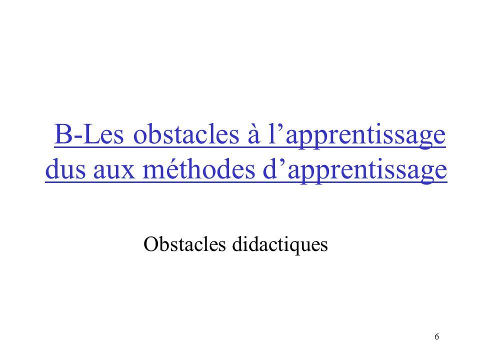 6 B-Les obstacles à lapprentissage dus aux méthodes dapprentissage Obstacles didactiques