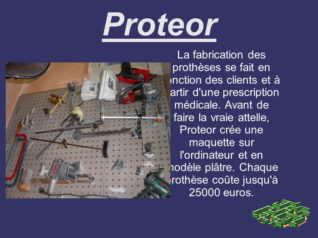 Proteor La fabrication des prothèses se fait en fonction des clients et à partir d une prescription médicale.