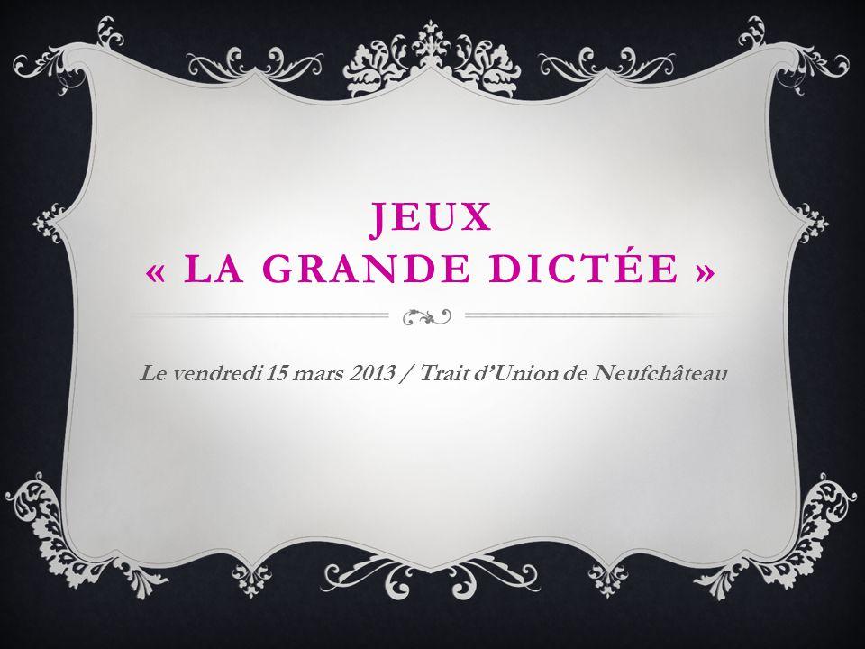 JEUX « LA GRANDE DICTÉE » Le vendredi 15 mars 2013 / Trait dUnion de Neufchâteau