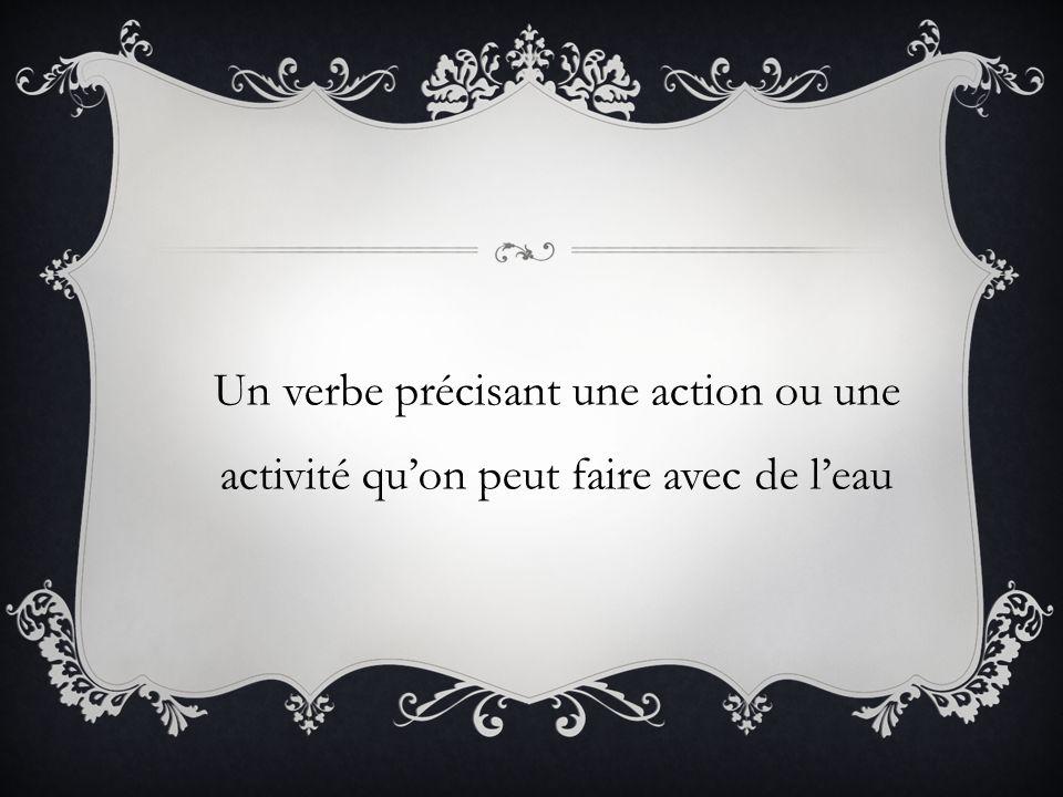 Un verbe précisant une action ou une activité quon peut faire avec de leau