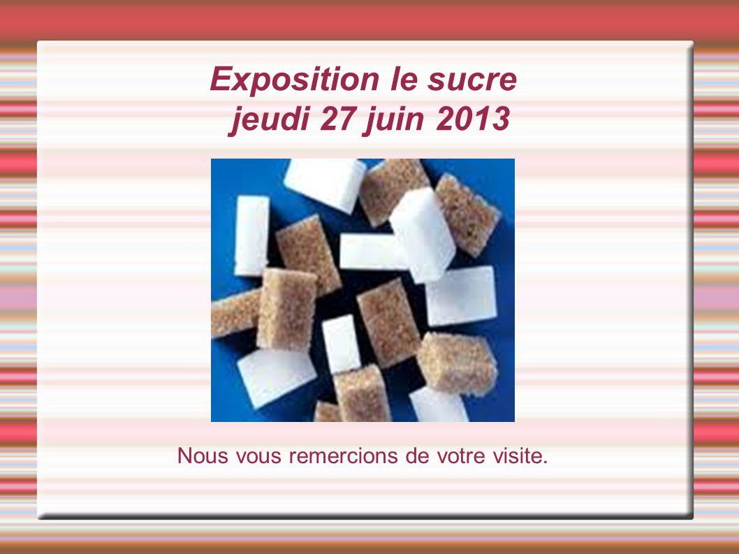 Exposition le sucre jeudi 27 juin 2013 Nous vous remercions de votre visite.