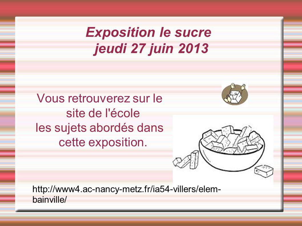 Exposition le sucre jeudi 27 juin 2013 Vous retrouverez sur le site de l école les sujets abordés dans cette exposition.