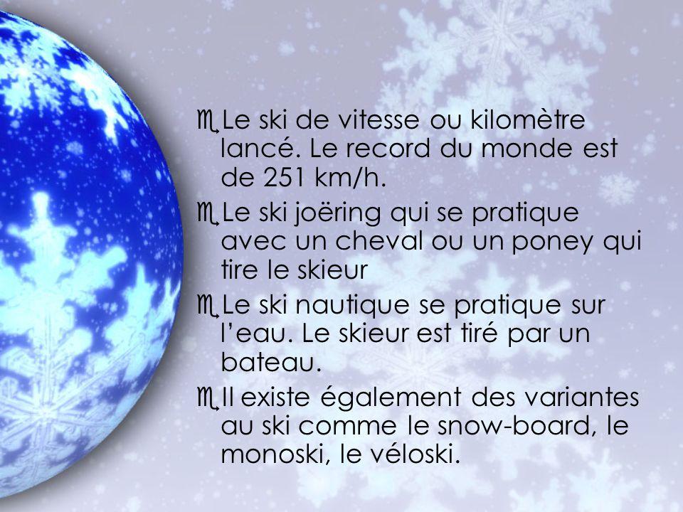 eLe ski de vitesse ou kilomètre lancé. Le record du monde est de 251 km/h. eLe ski joëring qui se pratique avec un cheval ou un poney qui tire le skie