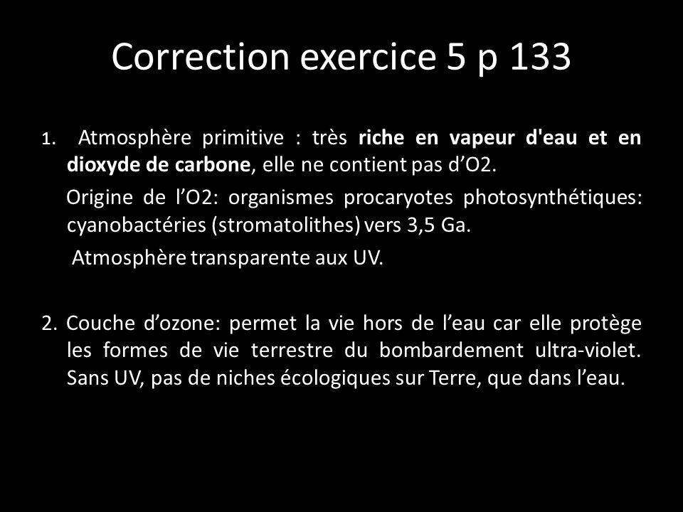 Correction exercice 5 p 133 1. Atmosphère primitive : très riche en vapeur d'eau et en dioxyde de carbone, elle ne contient pas dO2. Origine de lO2: o