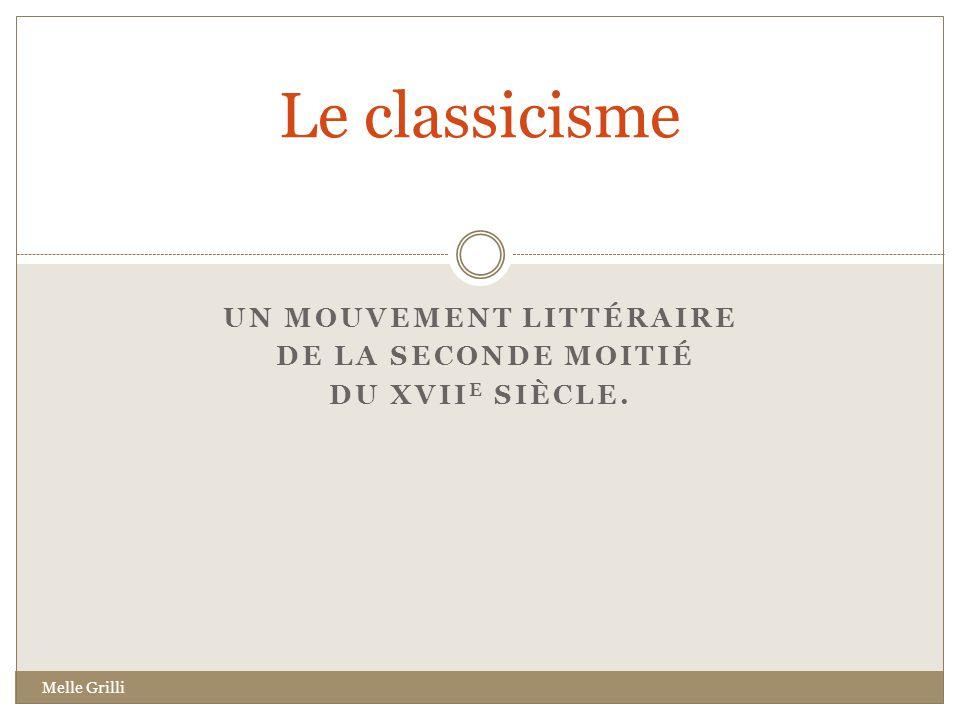 UN MOUVEMENT LITTÉRAIRE DE LA SECONDE MOITIÉ DU XVII E SIÈCLE. Le classicisme Melle Grilli