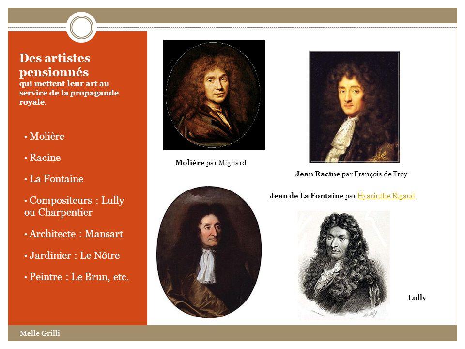 Des artistes pensionnés qui mettent leur art au service de la propagande royale. Molière Racine La Fontaine Compositeurs : Lully ou Charpentier Archit