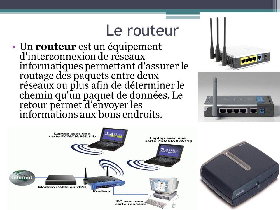 Le routeur Un routeur est un équipement d'interconnexion de réseaux informatiques permettant d'assurer le routage des paquets entre deux réseaux ou pl