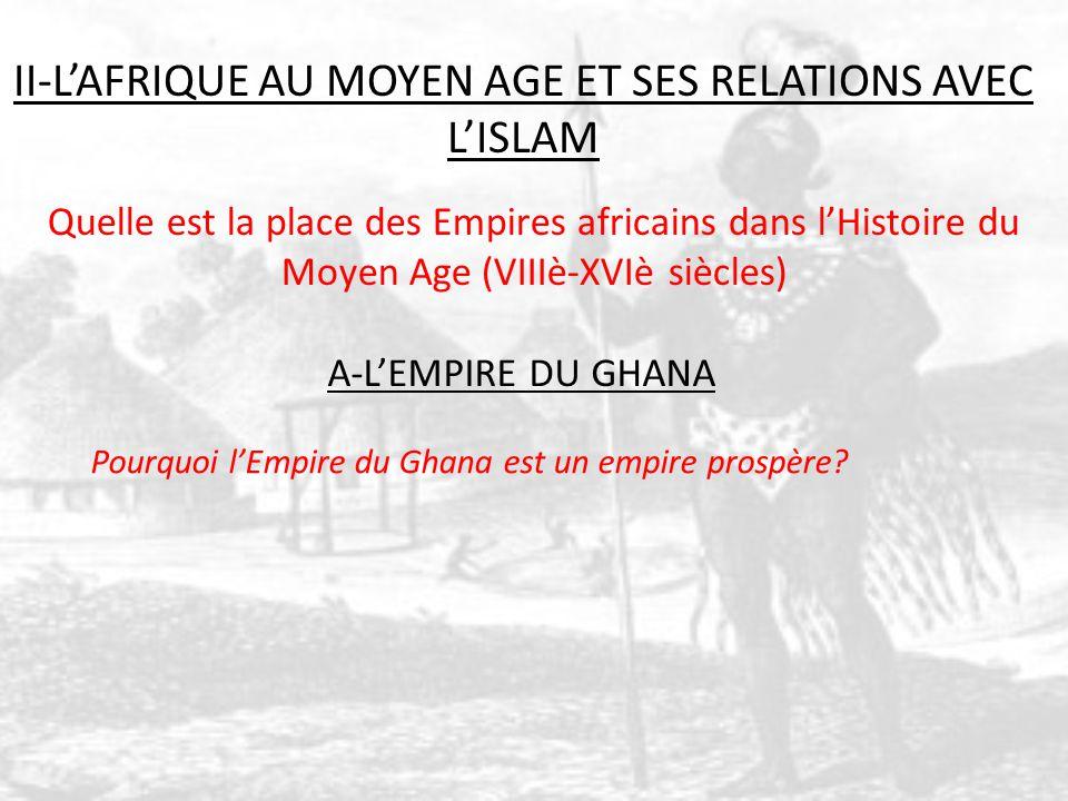 II-LAFRIQUE AU MOYEN AGE ET SES RELATIONS AVEC LISLAM Quelle est la place des Empires africains dans lHistoire du Moyen Age (VIIIè-XVIè siècles) A-LEMPIRE DU GHANA Pourquoi lEmpire du Ghana est un empire prospère?