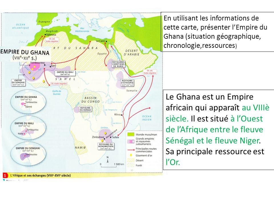 En utilisant les informations de cette carte, présenter lEmpire du Ghana (situation géographique, chronologie,ressources ) Le Ghana est un Empire africain qui apparaît au VIIIè siècle.