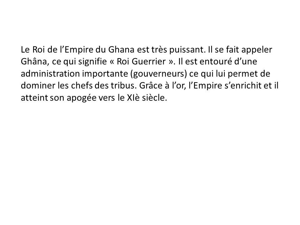 Le Roi de lEmpire du Ghana est très puissant. Il se fait appeler Ghâna, ce qui signifie « Roi Guerrier ». Il est entouré dune administration important