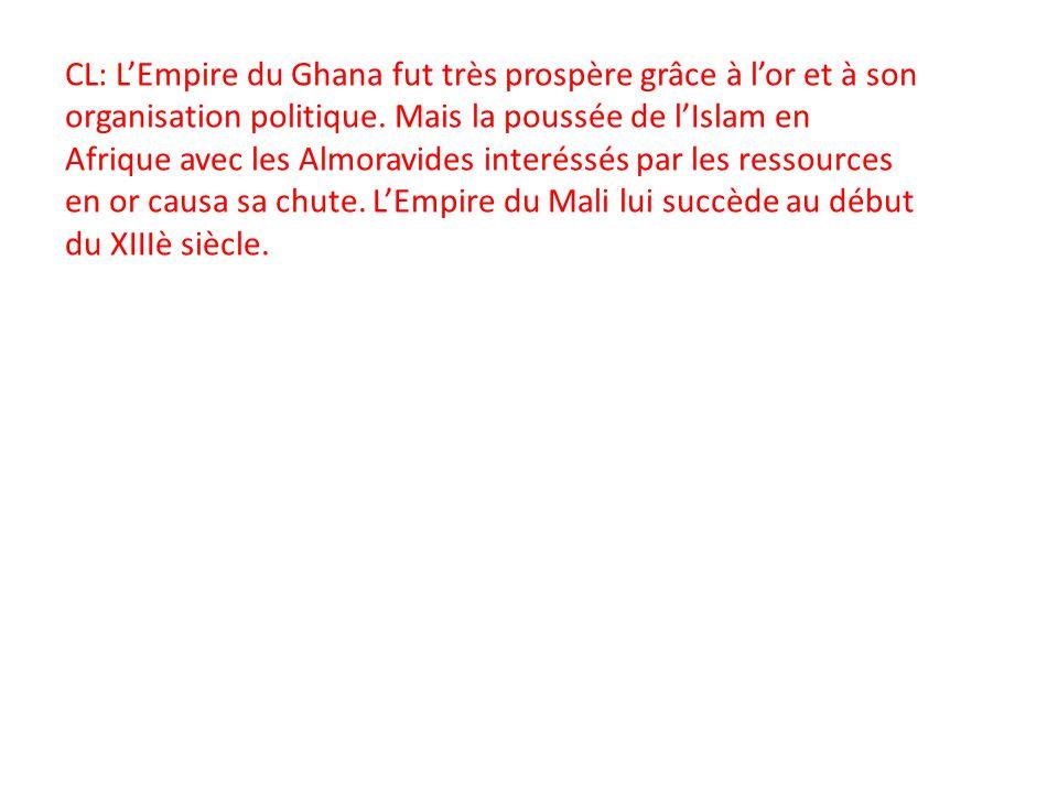 CL: LEmpire du Ghana fut très prospère grâce à lor et à son organisation politique. Mais la poussée de lIslam en Afrique avec les Almoravides interéss