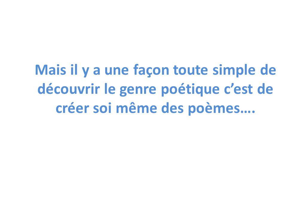 Mais il y a une façon toute simple de découvrir le genre poétique cest de créer soi même des poèmes….