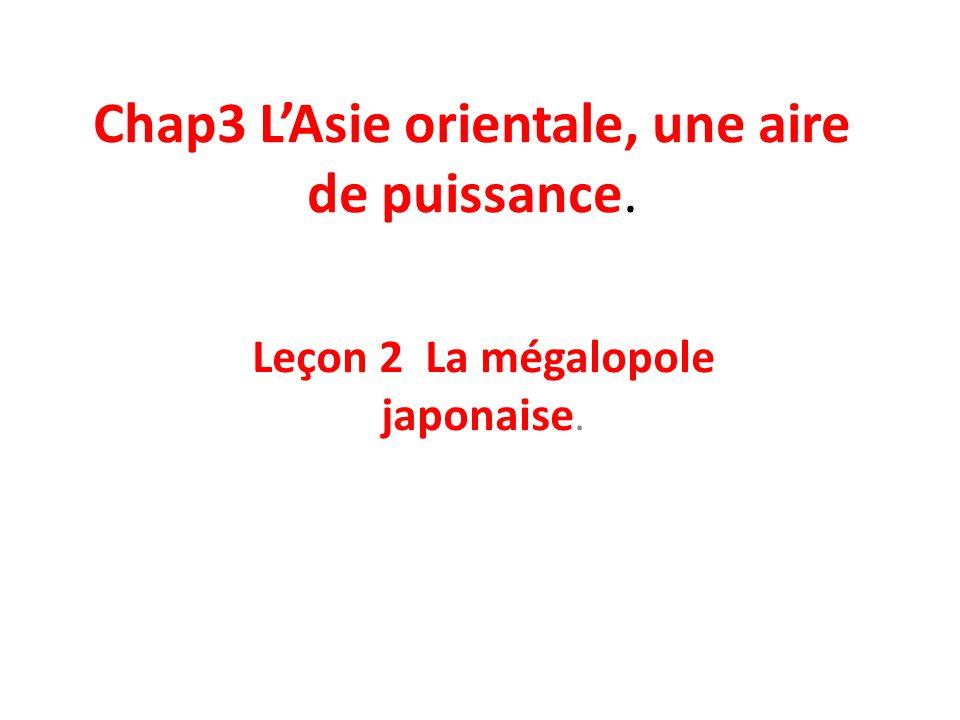 Chap3 LAsie orientale, une aire de puissance. Leçon 2 La mégalopole japonaise.
