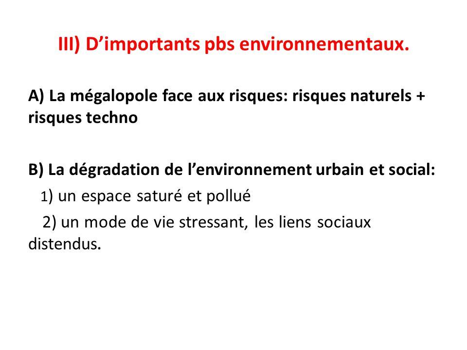 III) Dimportants pbs environnementaux. A) La mégalopole face aux risques: risques naturels + risques techno B) La dégradation de lenvironnement urbain