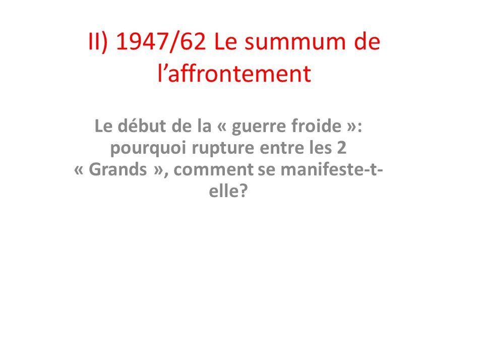 II) 1947/62 Le summum de laffrontement Le début de la « guerre froide »: pourquoi rupture entre les 2 « Grands », comment se manifeste-t- elle?