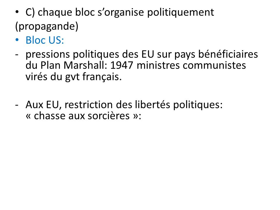 C) chaque bloc sorganise politiquement (propagande) Bloc US: -pressions politiques des EU sur pays bénéficiaires du Plan Marshall: 1947 ministres comm